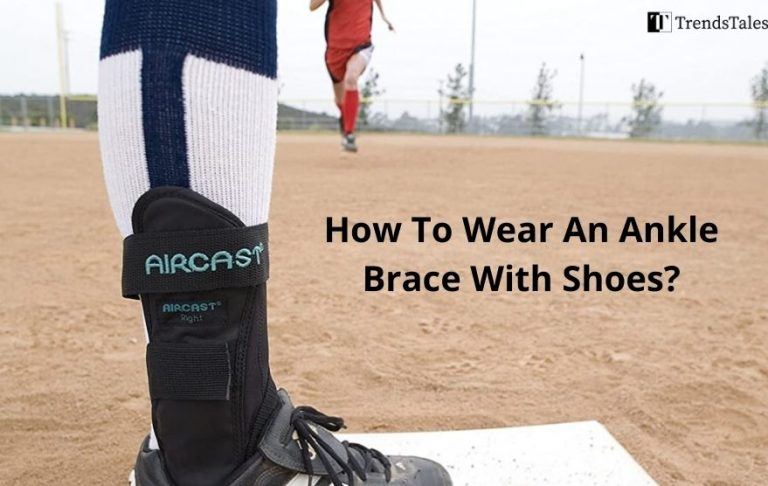 How To Wear An Ankle Brace With Shoes? 7 Quick Tips